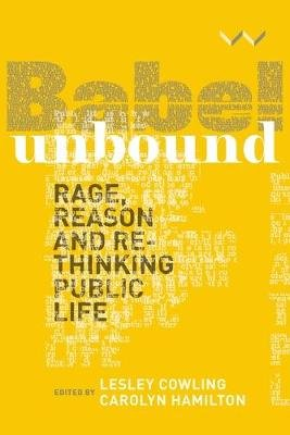 Babel Unbound - Rage, Reason And Rethinking Public Life (Paperback): Lesley Cowling, Carolyn Hamilton