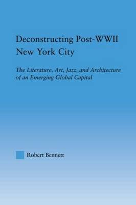 Deconstructing Post-WWII New York City - The Literature, Art, Jazz, and Architecture of an Emerging Global Capital (Paperback,...