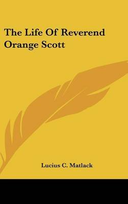 The Life of Reverend Orange Scott (Hardcover): Lucius C Matlack