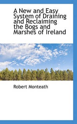 A New and Easy System of Draining and Reclaiming the Bogs and Marshes of Ireland (Paperback): Robert Monteath