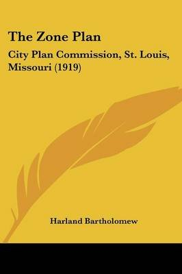The Zone Plan - City Plan Commission, St. Louis, Missouri (1919) (Paperback): Harland Bartholomew