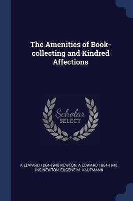 The Amenities of Book-Collecting and Kindred Affections (Paperback): A. Edward 1864-1940 Newton, A Edward 1864-1940 Ins Newton,...