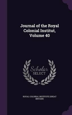 Journal of the Royal Colonial Institut, Volume 40 (Hardcover): Great Britain Royal Colonial Institute
