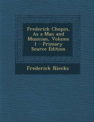Frederick Chopin, as a Man and Musician, Volume 1 (Paperback): Frederick Niecks