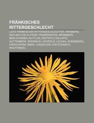 Frankisches Rittergeschlecht - Liste Frankischer Rittergeschlechter, Wirsberg, Gayling Von Altheim, Frankenstein, Brombsen,...