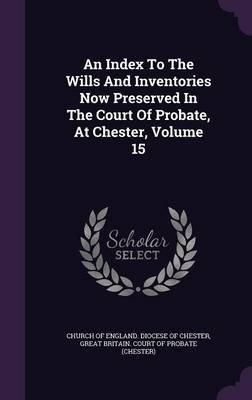 An Index to the Wills and Inventories Now Preserved in the Court of Probate, at Chester, Volume 15 (Hardcover): Church Of...