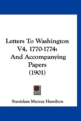 Letters to Washington V4, 1770-1774 - And Accompanying Papers (1901) (Hardcover): Stanislaus Murray Hamilton