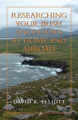 Researching Your Irish Ancestors at Home and Abroad (Electronic book text, Annotated edition): David R. Elliott