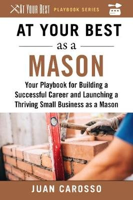 At Your Best as a Mason - Your Playbook for Building a Great Career and Launching a Thriving Small Business as a Mason...