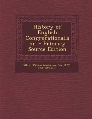 History of English Congregationalism - Primary Source Edition (Paperback): Alfred William Winterslow Dale, R W 1829-1895 Dale