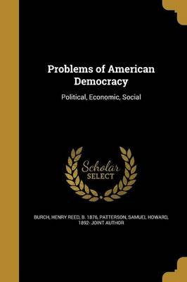 Problems of American Democracy (Paperback): Henry Reed B. 1876 Burch, Samuel Howard 1892- Joint Au Patterson