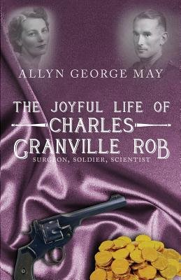 The Joyful Life of Charles Granville Rob - Surgeon, Soldier, Scientist (Paperback): Allyn George May