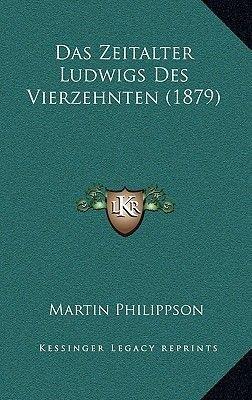 Das Zeitalter Ludwigs Des Vierzehnten (1879) (German, Hardcover): Martin Philippson