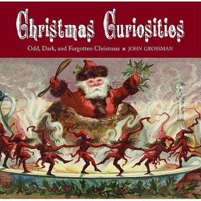 Christmas Curiosities - Odd, Dark, and Forgotten Christmas (Hardcover, American): John Grossman