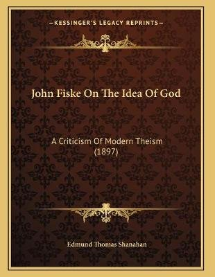 John Fiske on the Idea of God - A Criticism of Modern Theism (1897) (Paperback): Edmund Thomas Shanahan