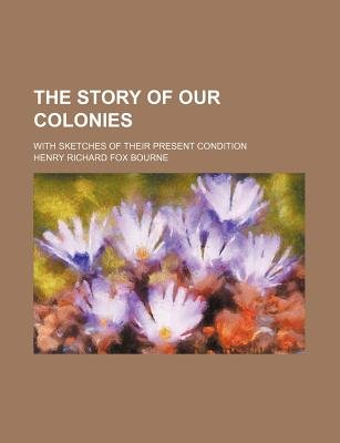 The Story of Our Colonies; With Sketches of Their Present Condition (Paperback): Henry Richard Fox Bourne