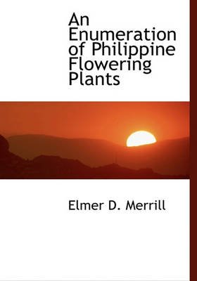 An Enumeration of Philippine Flowering Plants (Hardcover): Elmer D. Merrill