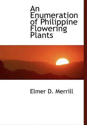 An Enumeration of Philippine Flowering Plants (Hardcover): Elmer D. Merrill