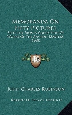 Memoranda on Fifty Pictures - Selected from a Collection of Works of the Ancient Masters (1868) (Hardcover): John Charles...