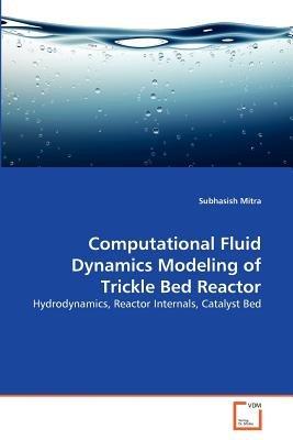 Computational Fluid Dynamics Modeling of Trickle Bed Reactor (Paperback): Subhasish Mitra