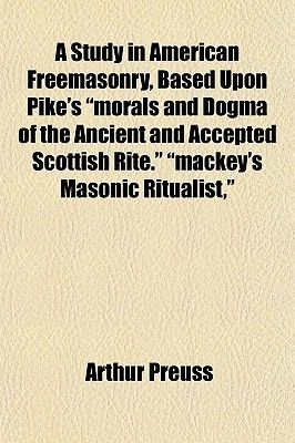"A Study in American Freemasonry, Based Upon Pike's ""Morals and Dogma of the Ancient and Accepted Scottish Rite.""..."