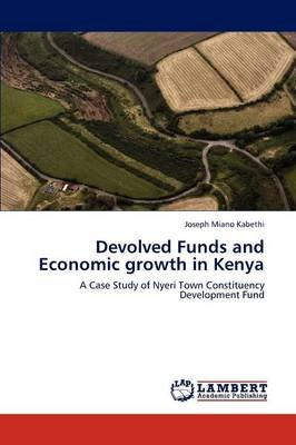 Devolved Funds and Economic Growth in Kenya (Paperback): Joseph Miano Kabethi