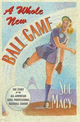 A Whole New Ball Game - The Story of the All-American Girls Professional Baseball League (Electronic book text): Sue Macy