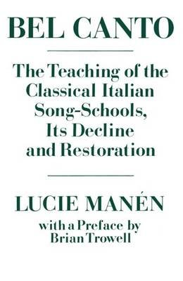 Bel Canto - The Teaching of the Classical Italian Song Schools, Its Decline and Restoration (Paperback): Lucie Manen