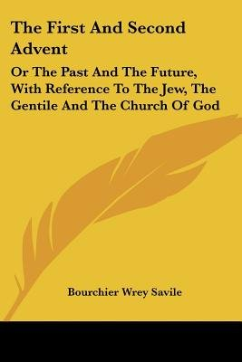 The First and Second Advent - Or the Past and the Future, with Reference to the Jew, the Gentile and the Church of God...