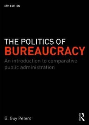 The Politics of Bureaucracy - An Introduction to Comparative Public Administration (Hardcover, 6th New edition): B.Guy Peters
