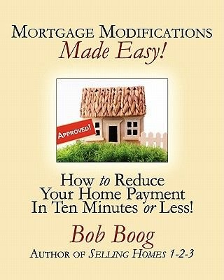 Mortgage Modifications Made Easy! - How to Reduce Your Home Payment in Ten Minutes or Less (Paperback): Bob Boog