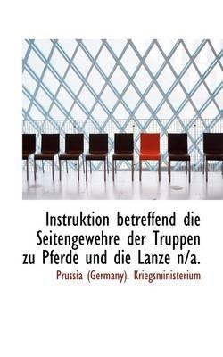Instruktion Betreffend Die Seitengewehre Der Truppen Zu Pferde Und Die Lanze N/A. (German, Paperback): Prussia (Germany)...