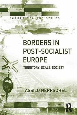 Borders in Post-Socialist Europe - Territory, Scale, Society (Electronic book text): Tassilo Herrschel