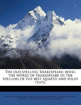 The Old-Spelling Shakespeare - Being the Works of Shakespeare in the Spelling of the Best Quarto and Folio Texts; (Paperback):...