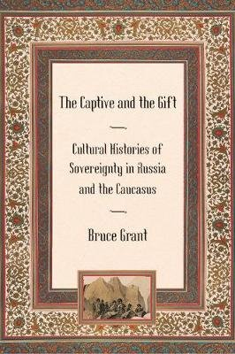 The Captive and the Gift - Cultural Histories of Sovereignty in Russia and the Caucasus (Electronic book text): Bruce Grant