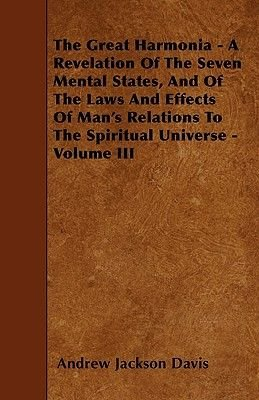 The Great Harmonia - A Revelation Of The Seven Mental States, And Of The Laws And Effects Of Man's Relations To The...