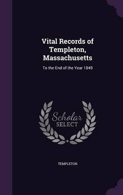Vital Records of Templeton, Massachusetts - To the End of the Year 1849 (Hardcover): Templeton