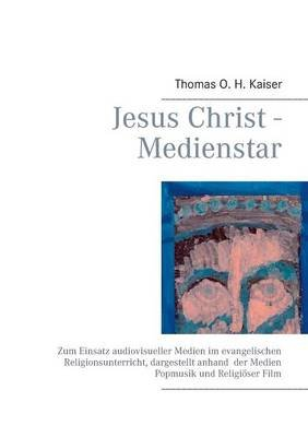 Jesus Christ - Medienstar (German, Paperback): Thomas O. H. Kaiser