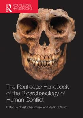 The Routledge Handbook of the Bioarchaeology of Human Conflict (Hardcover): Christopher Knusel, Martin Smith
