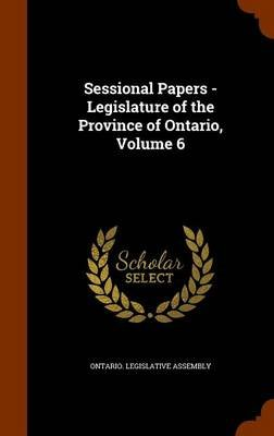 Sessional Papers - Legislature of the Province of Ontario, Volume 6 (Hardcover): Ontario Legislative Assembly