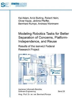 Modeling Robotics Tasks for Better Separation of Concerns, Platform-Independence, and Reuse - Results of the iserveU Federal...