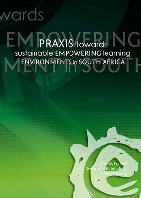 Praxis Towards Sustainable Empowering Learning Environments in South Africa (Electronic book text): S. Mahlomaholo, D Francis