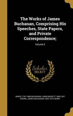The Works of James Buchanan, Comprising His Speeches, State Papers, and Private Correspondence;; Volume 5 (Hardcover): James...