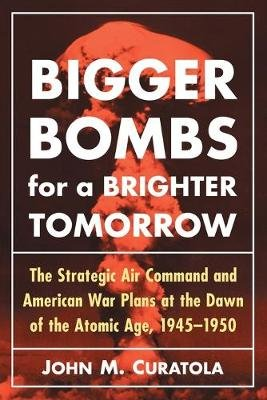 Bigger Bombs for a Brighter Tomorrow - The Strategic Air Command and American War Plans at the Dawn of the Atomic Age,...