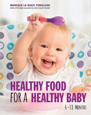 Healthy Food For A Healthy Baby - 6-18 Months (Paperback): Monique le Roux Forslund