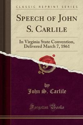 Speech of John S. Carlile - In Virginia State Convention, Delivered March 7, 1861 (Classic Reprint) (Paperback): John S. Carlile