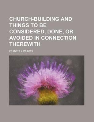 Church-Building and Things to Be Considered, Done, or Avoided in Connection Therewith (Paperback): Francis J. Parker