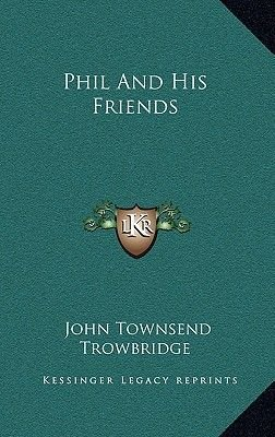 Phil and His Friends (Hardcover): John Townsend Trowbridge
