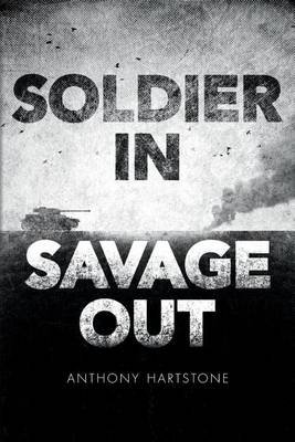 Soldier In, Savage Out (Paperback): Anthony Hartstone