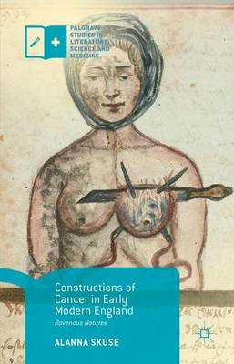 Constructions of Cancer in Early Modern England - Ravenous Natures (Paperback, 1st ed. 2015): Alanna Skuse